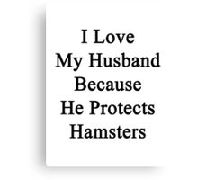 I Love My Husband Because He Protects Hamsters  Canvas Print