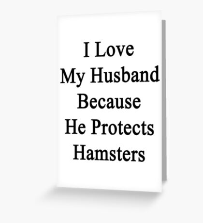 I Love My Husband Because He Protects Hamsters  Greeting Card