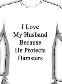 I Love My Husband Because He Protects Hamsters  T-Shirt