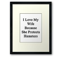 I Love My Wife Because She Protects Hamsters  Framed Print