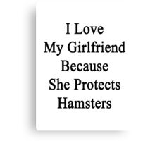 I Love My Girlfriend Because She Protects Hamsters  Canvas Print