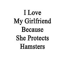 I Love My Girlfriend Because She Protects Hamsters  Photographic Print