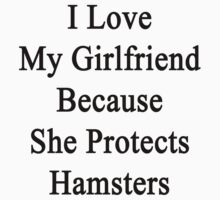 I Love My Girlfriend Because She Protects Hamsters  by supernova23