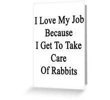 I Love My Job Because I Get To Take Care Of Rabbits  Greeting Card