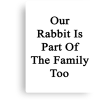 Our Rabbit Is Part Of The Family Too Canvas Print