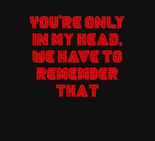 You're only in my head, we have to remember that. Unisex T-Shirt