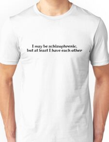 I may be schizophrenic, but at least I have each other Unisex T-Shirt