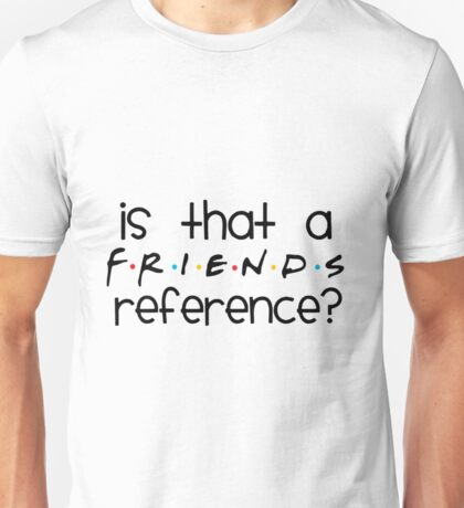 Is That A FRIENDS Reference? Unisex T-Shirt