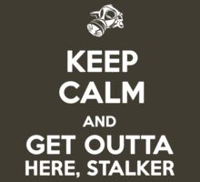 Keep Calm and Get Outta Here, Stalker by cisnenegro