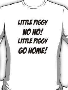 Little Piggy  NO NO!  Little Piggy  GO HOME! T-Shirt