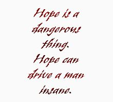 Hope is a dangerous thing. Unisex T-Shirt