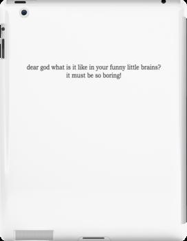 Dear God, what is it like in your funny little brains? BLACK font by SideoftheAngels