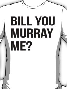 Bill You Murray Me ? T-Shirt