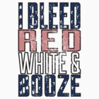 I Bleed Red White And Booze by KatBDesigns