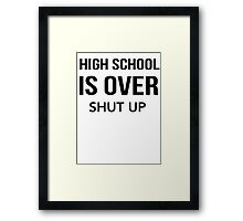 High School Is Over Shut Up Framed Print