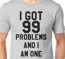 I Got 99 Problems And I Am One Unisex T-Shirt
