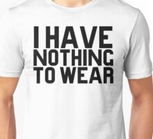 I Have Nothing To Wear Unisex T-Shirt