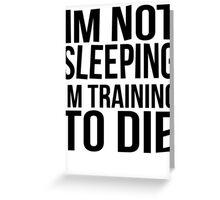 Im Not Sleeping Im Training To Die Greeting Card