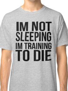 Im Not Sleeping Im Training To Die Classic T-Shirt