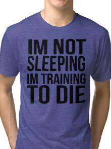 Im Not Sleeping Im Training To Die Tri-blend T-Shirt