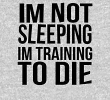 Im Not Sleeping Im Training To Die Hoodie