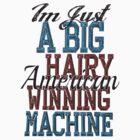 Im Just A Big Hairy American Winning Machine by KatBDesigns