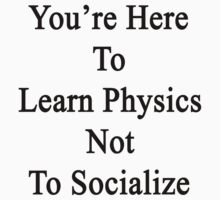 You're Here To Learn Physics Not To Socialize  by supernova23