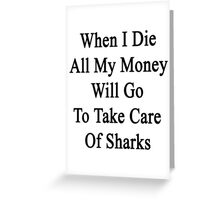 When I Die All My Money Will Go To Take Care Of Sharks  Greeting Card