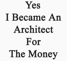 Yes I Became An Architect For The Money by supernova23