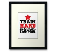 TRAIN HARD and you too shall have a BODY like this! Framed Print