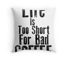 Life Is Too Short For Bad Coffee Throw Pillow