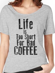 Life Is Too Short For Bad Coffee Women's Relaxed Fit T-Shirt