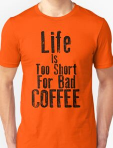 Life Is Too Short For Bad Coffee Unisex T-Shirt