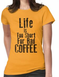 Life Is Too Short For Bad Coffee Womens Fitted T-Shirt