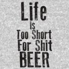 Life Is Too Short For Shit Beer by KatBDesigns