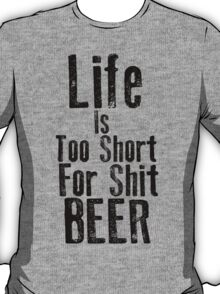 Life Is Too Short For Shit Beer T-Shirt