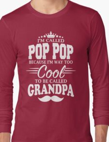 I'm Called Pop Pop Because I'm Way Too Cool To Be Called Grandpa Long Sleeve T-Shirt