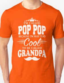 I'm Called Pop Pop Because I'm Way Too Cool To Be Called Grandpa Unisex T-Shirt