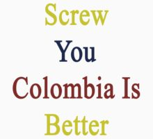 Screw You Colombia Is Better  by supernova23