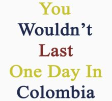 You Wouldn't Last One Day In Colombia  by supernova23