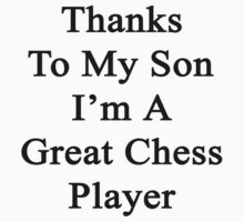Thanks To My Son I'm A Great Chess Player by supernova23