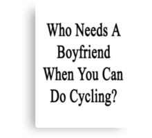 Who Needs A Boyfriend When You Can Do Cycling? Canvas Print