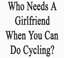 Who Needs A Girlfriend When You Can Do Cycling?  by supernova23