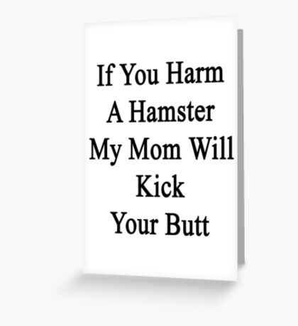 If You Harm A Hamster My Mom Will Kick Your Butt Greeting Card