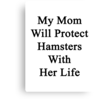 My Mom Will Protect Hamsters With Her Life Canvas Print