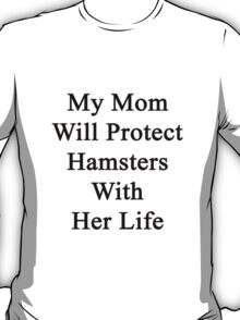 My Mom Will Protect Hamsters With Her Life T-Shirt