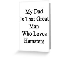 My Dad Is That Great Man Who Loves Hamsters  Greeting Card