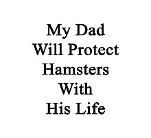 My Dad Will Protect Hamsters With His Life Photographic Print