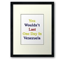 You Wouldn't Last One Day In Venezuela Framed Print