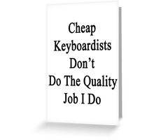 Cheap Keyboardists Don't Do The Quality Job I Do Greeting Card